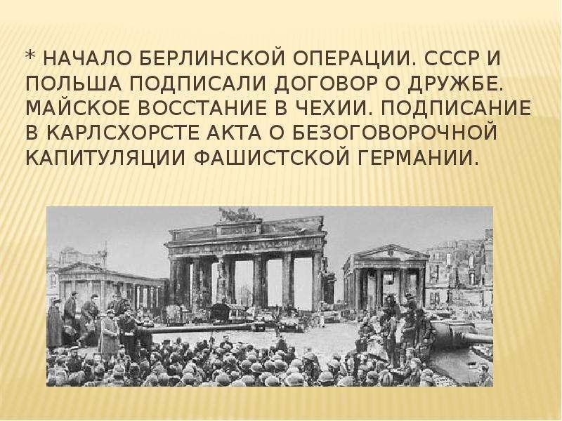 * Начало Берлинской операции. СССР и Польша подписали договор о дружбе. Майское восстание в Чехии. П