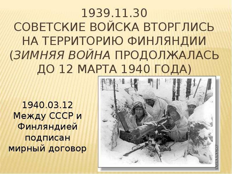 1939. 11. 30 Советские войска вторглись на территорию Финляндии (Зимняя война продолжалась до 12 мар
