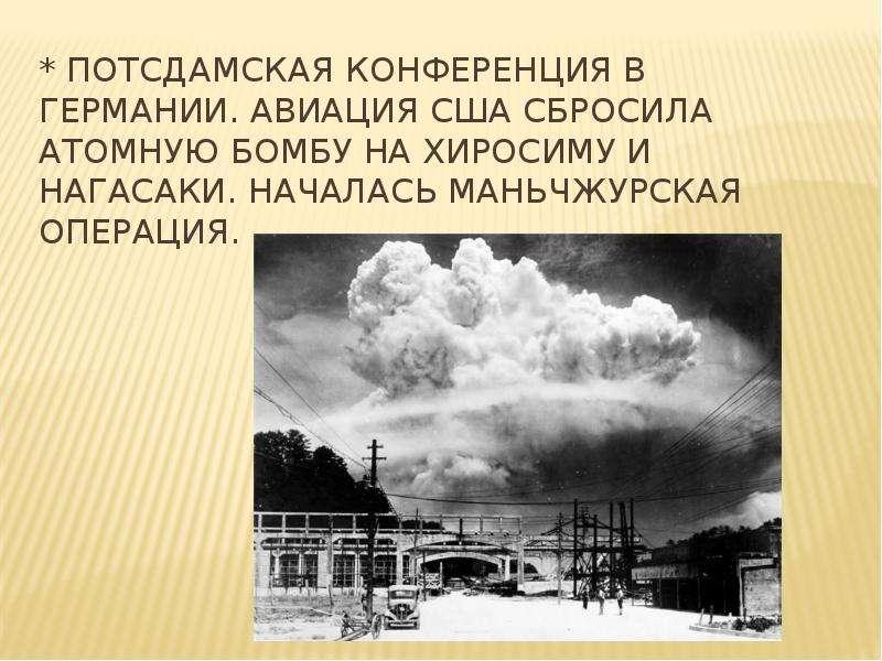 * Потсдамская конференция в Германии. Авиация США сбросила атомную бомбу на Хиросиму и Нагасаки. Нач