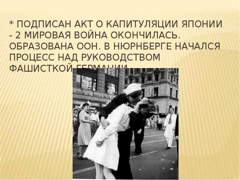 * подписан акт о капитуляции Японии - 2 мировая война окончилась. Образована ООН. В Нюрнберге началс