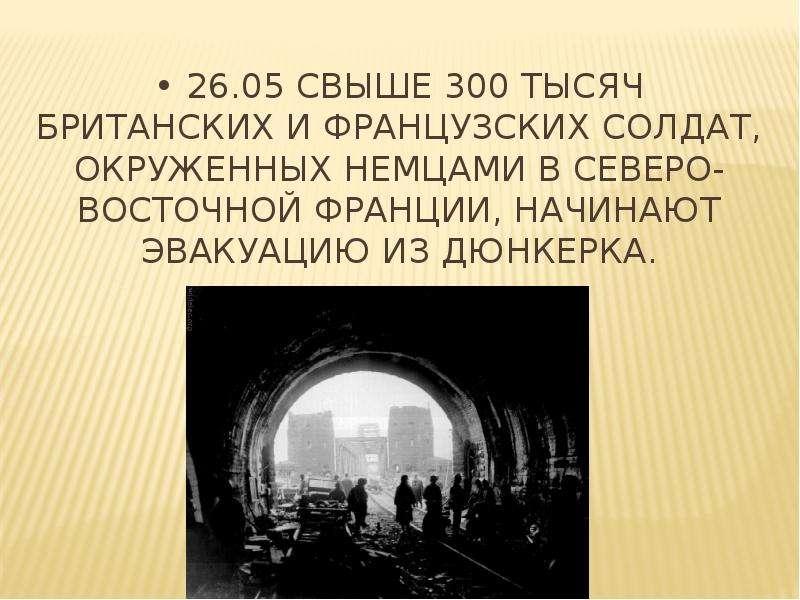 • 26. 05 Свыше 300 тысяч британских и французских солдат, окруженных немцами в Северо-Восточной Фран