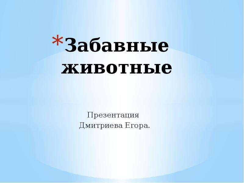 Презентация Забавные животные Презентация Дмитриева Егора.