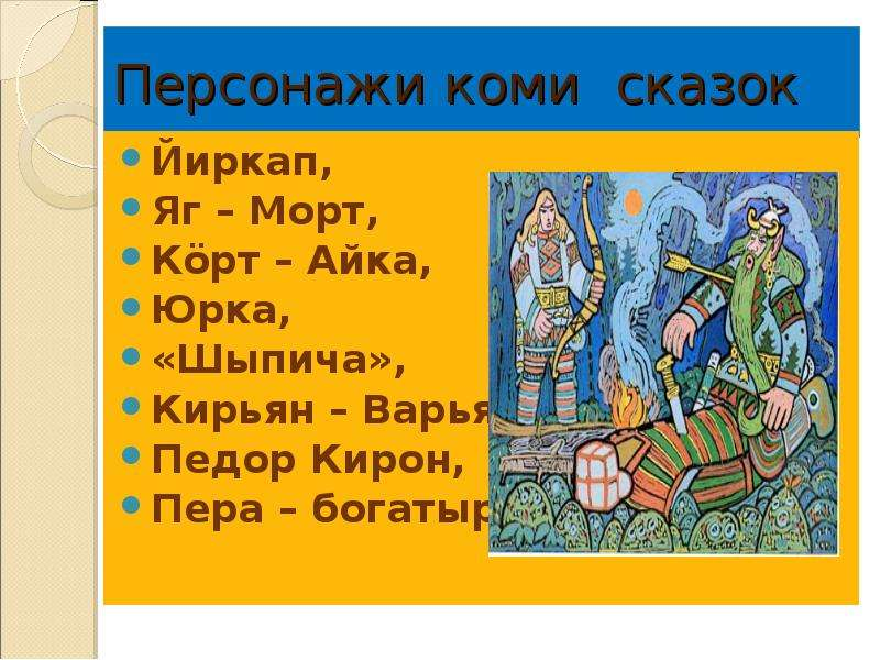 Персонажи коми сказок Йиркап, Яг – Морт, Кöрт – Айка, Юрка, «Шыпича», Кирьян – Варьян, Педор Кирон,