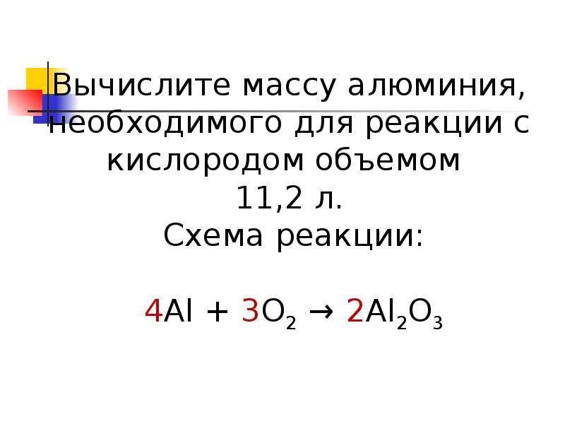 Вычислите массу алюминия, необходимого для реакции с кислородом объемом 11,2 л. Схема реакции: 4Al +