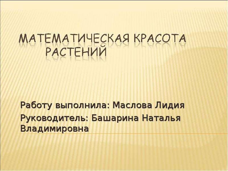 Презентация Работу выполнила: Маслова Лидия Руководитель: Башарина Наталья Владимировна