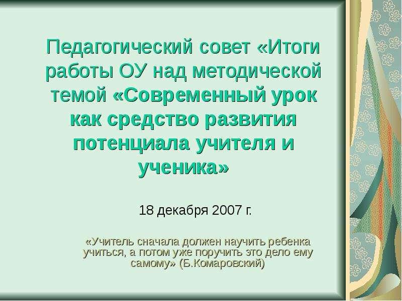 Презентация Педагогический совет «Итоги работы ОУ над методической темой «Современный урок как средство развития потенциала учителя и ученик