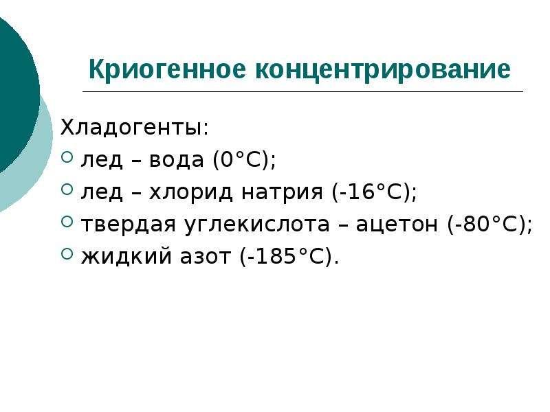 Криогенное концентрирование Хладогенты: лед – вода (0°С); лед – хлорид натрия (-16°С); твердая углек