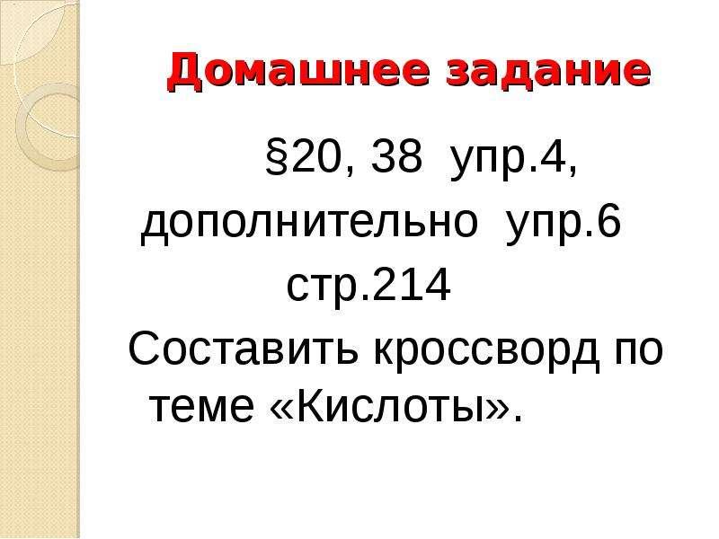 Домашнее задание §20, 38 упр. 4, дополнительно упр. 6 стр. 214 Составить кроссворд по теме «Кислоты»