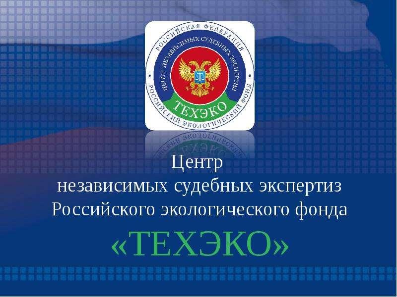 Презентация Центр независимых судебных экспертиз Российского экологического фонда «ТЕХЭКО»