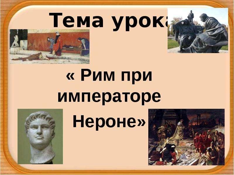 Презентация Тема урока. « Рим при императоре Нероне»