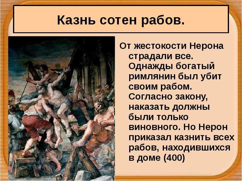 От жестокости Нерона страдали все. Однажды богатый римлянин был убит своим рабом. Согласно закону, н