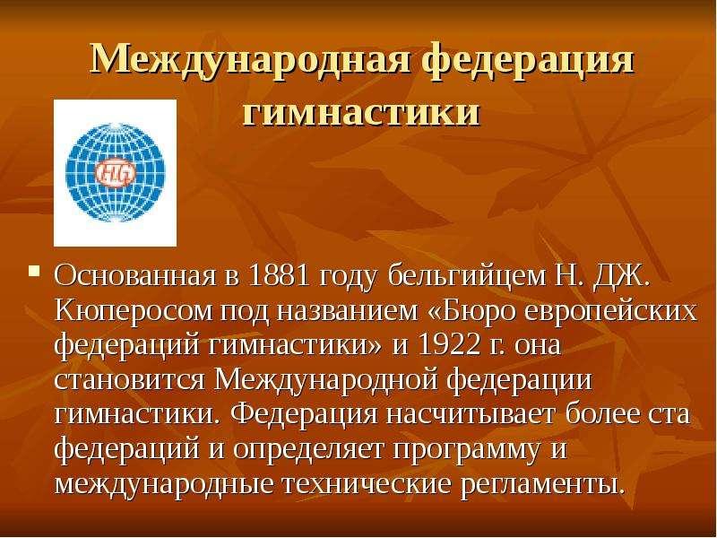 Международная федерация гимнастики Основанная в 1881 году бельгийцем Н. ДЖ. Кюперосом под названием