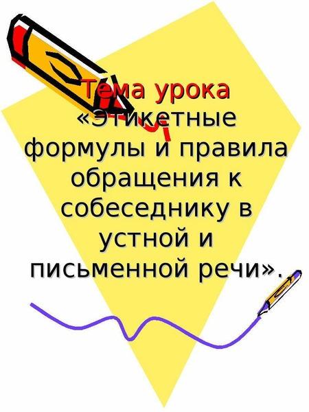 Презентация Тема урока «Этикетные формулы и правила обращения к собеседнику в устной и письменной речи».