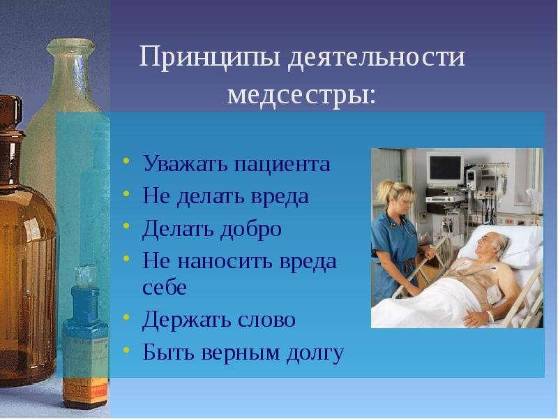 Принципы деятельности медсестры: Уважать пациента Не делать вреда Делать добро Не наносить вреда себ