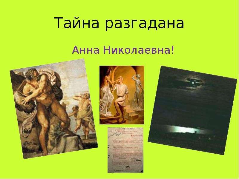 Тайна разгадана Анна Николаевна!