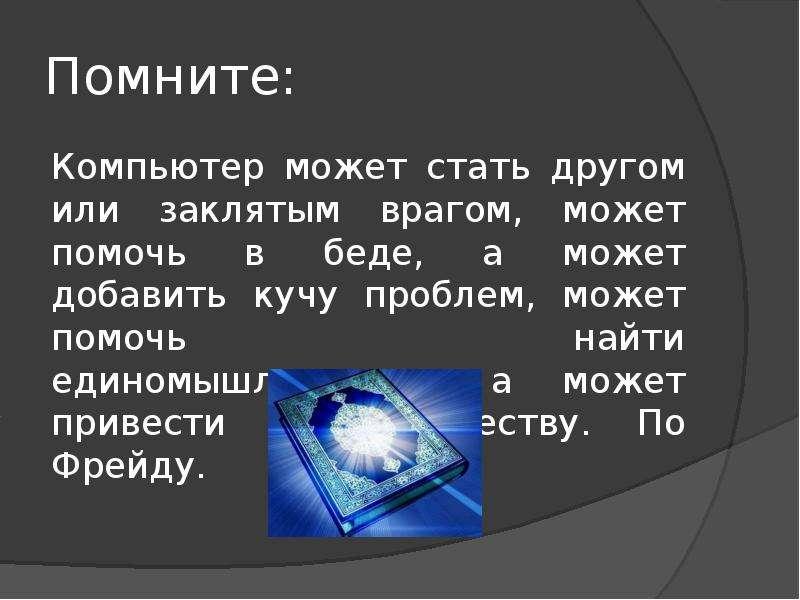 Помните: Компьютер может стать другом или заклятым врагом, может помочь в беде, а может добавить куч