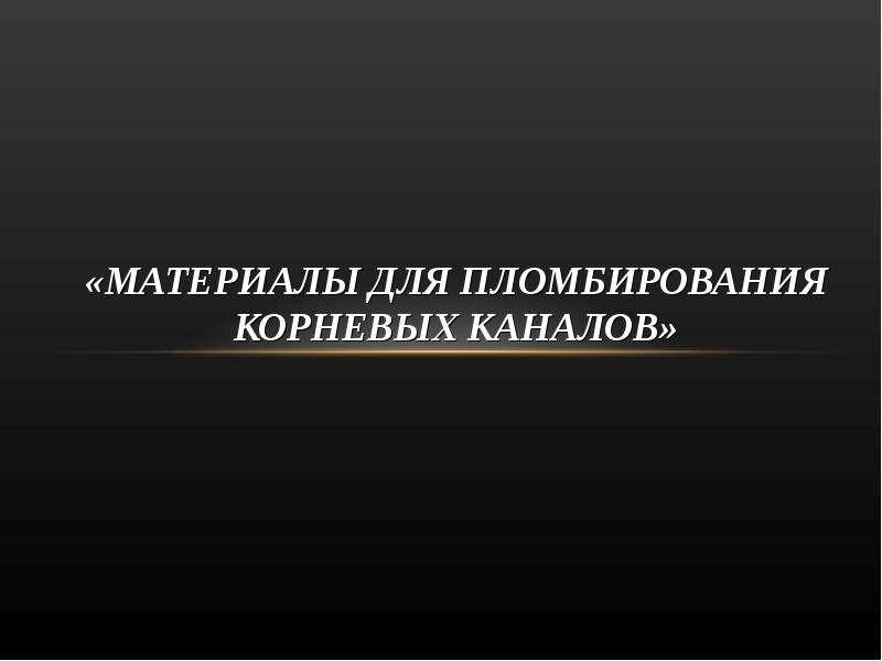 Презентация «МАТЕРИАЛЫ ДЛЯ ПЛОМБИРОВАНИЯ КОРНЕВЫХ КАНАЛОВ»
