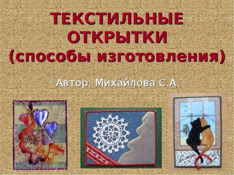 Презентация ТЕКСТИЛЬНЫЕ ОТКРЫТКИ (способы изготовления) Автор: Михайлова С. А.
