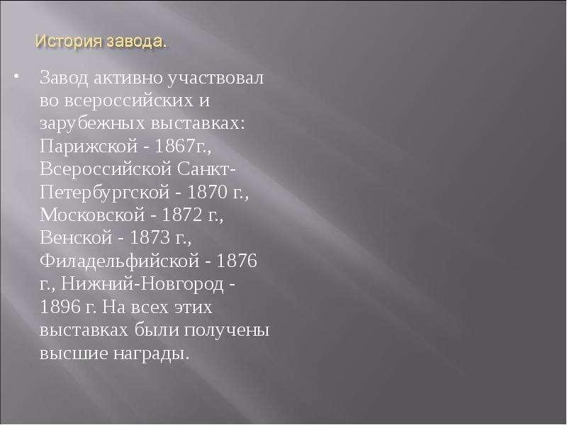Завод активно участвовал во всероссийских и зарубежных выставках: Парижской - 1867г. , Всероссийской