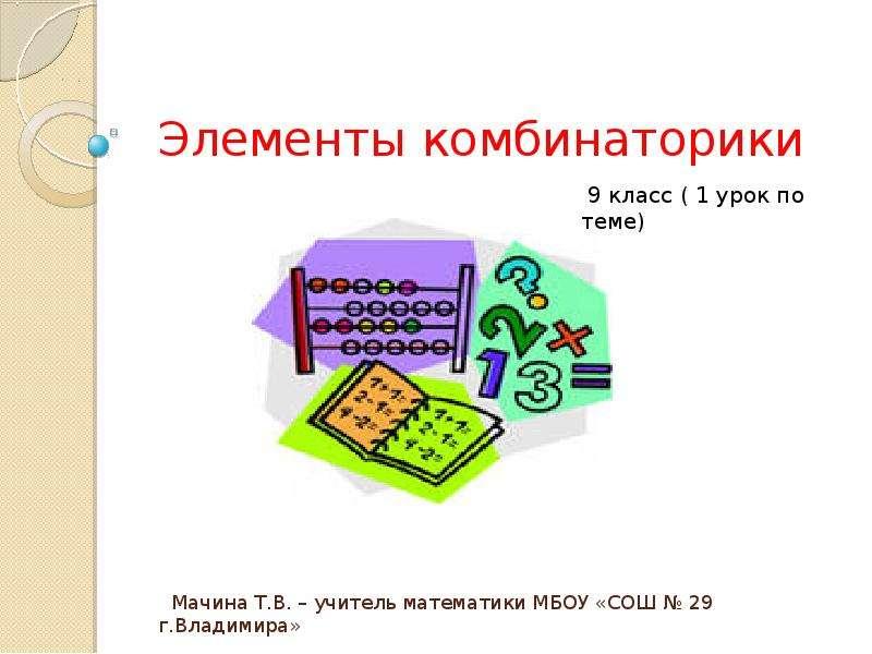 Мачина Т. В. – учитель математики МБОУ «СОШ  29 г. Владимира» Элементы комбинаторики