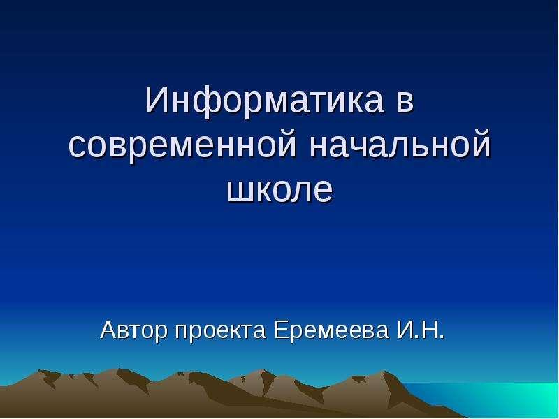 Презентация Информатика в современной начальной школе Автор проекта Еремеева И. Н.