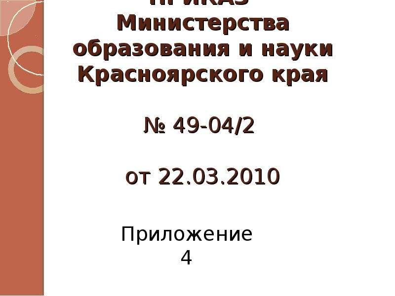 ПРИКАЗ Министерства образования и науки Красноярского края № 49-04/2 от 22. 03. 2010