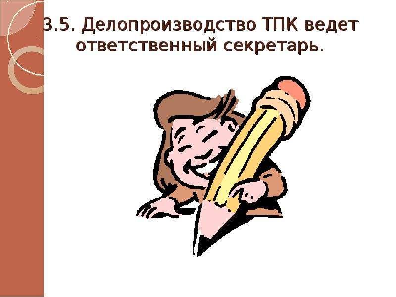 3. 5. Делопроизводство ТПК ведет ответственный секретарь.