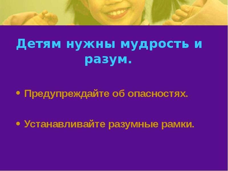 Детям нужны мудрость и разум. Предупреждайте об опасностях. Устанавливайте разумные рамки.