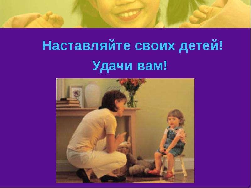 Наставляйте своих детей! Наставляйте своих детей! Удачи вам!