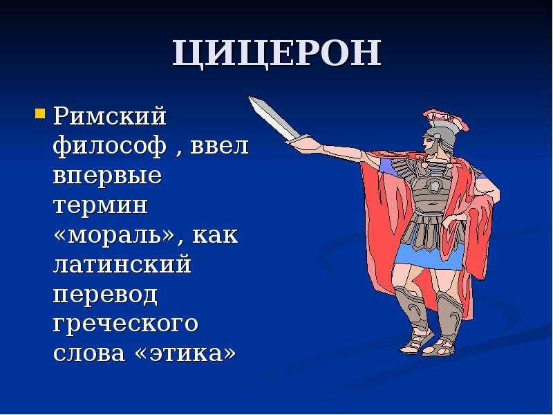 ЦИЦЕРОН Римский философ , ввел впервые термин «мораль», как латинский перевод греческого слова «этик