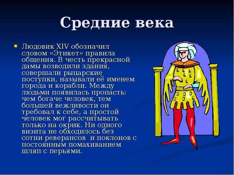 Средние века Людовик ХIV обозначил словом «Этикет» правила общения. В честь прекрасной дамы возводил