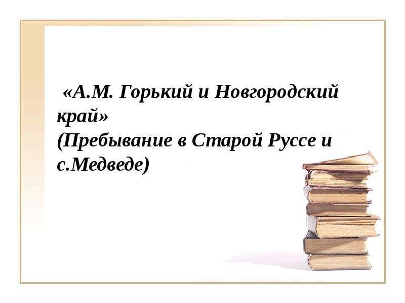 Презентация «А. М. Горький и Новгородский край» (Пребывание в Старой Руссе и с. Медведе)
