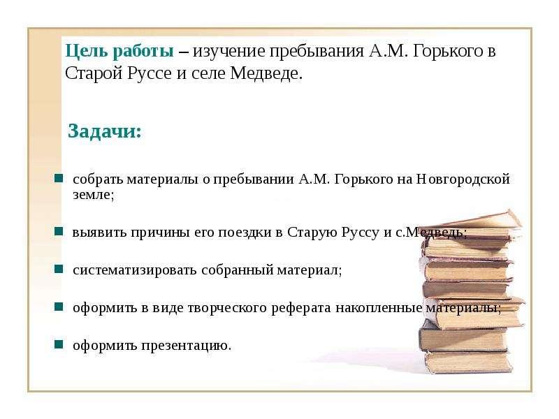 Цель работы – изучение пребывания А. М. Горького в Старой Руссе и селе Медведе. Задачи: собрать мате