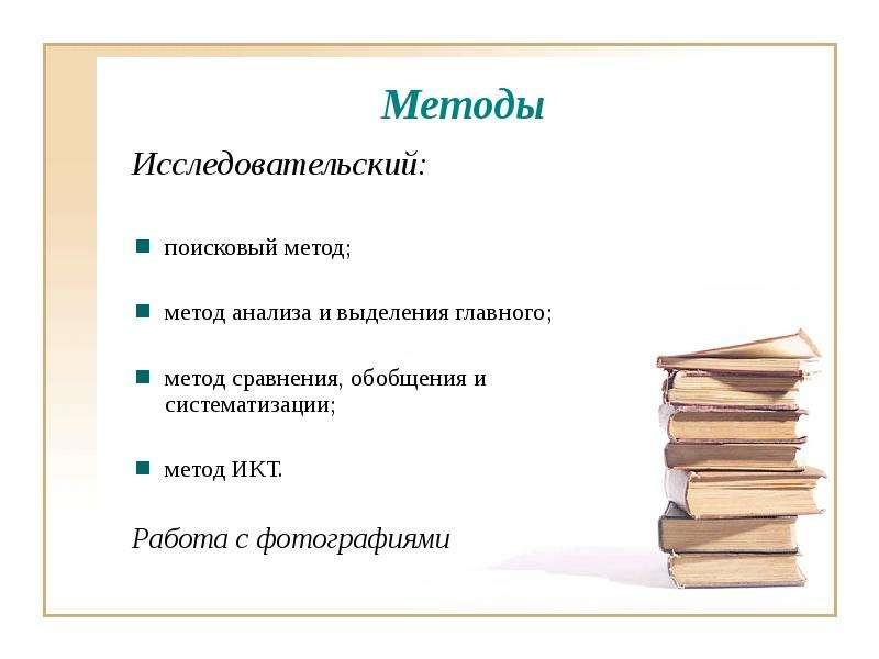 Методы Исследовательский: поисковый метод; метод анализа и выделения главного; метод сравнения, обоб