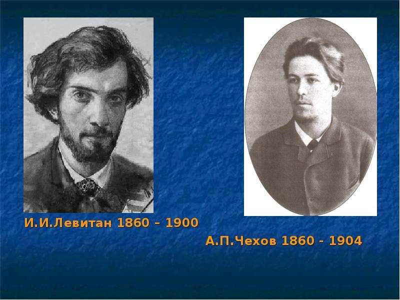 И. И. Левитан 1860 – 1900 И. И. Левитан 1860 – 1900 А. П. Чехов 1860 - 1904