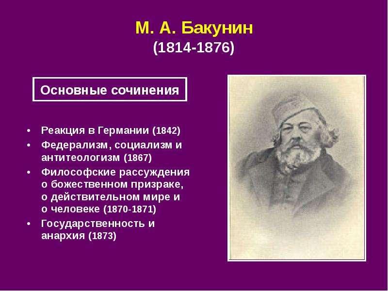 М. А. Бакунин (1814-1876) Реакция в Германии (1842) Федерализм, социализм и антитеологизм (1867) Фил