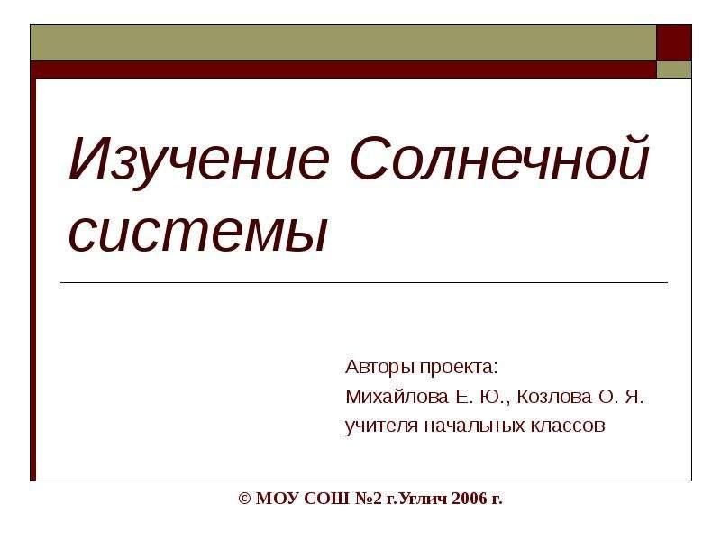 Презентация Изучение Солнечной системы Авторы проекта: Михайлова Е. Ю. , Козлова О. Я. учителя начальных классов