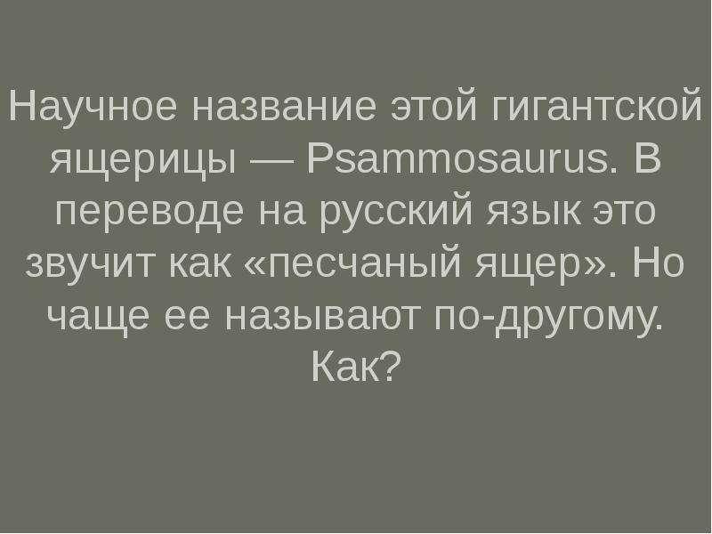 Научное название этой гигантской ящерицы — Psammosaurus. В переводе на русский язык это звучит как «