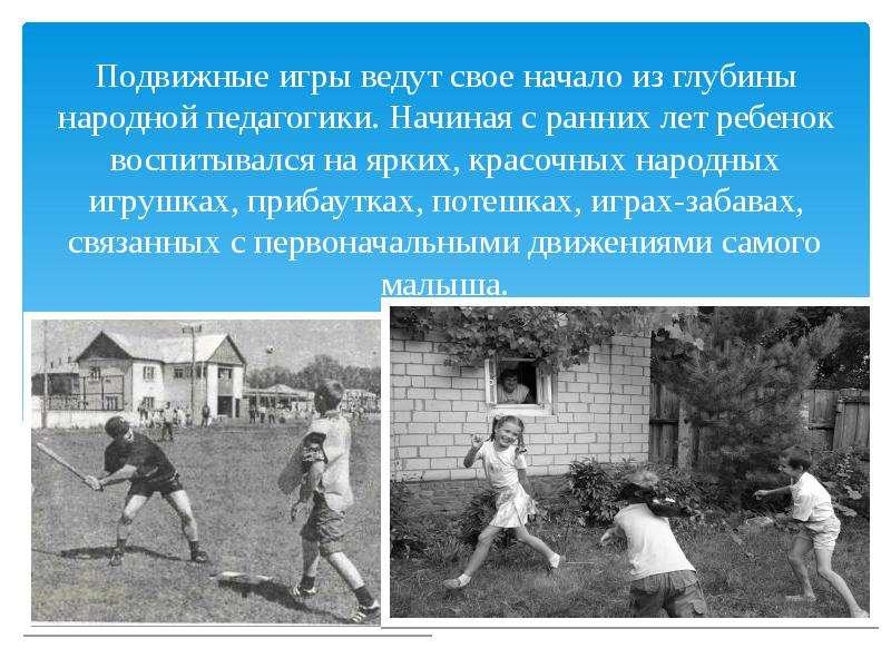 Подвижные игры ведут свое начало из глубины народной педагогики. Начиная с ранних лет ребенок воспит