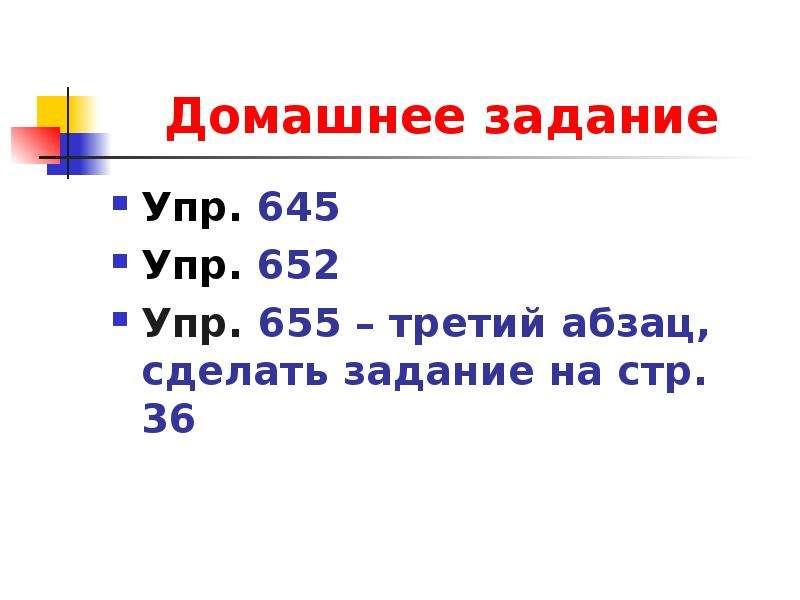 Домашнее задание Упр. 645 Упр. 652 Упр. 655 – третий абзац, сделать задание на стр. 36