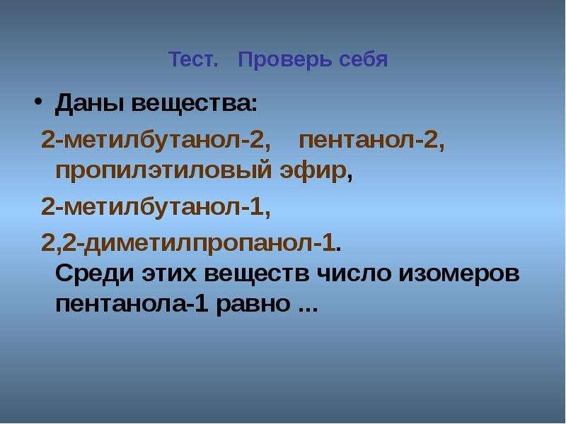 Тест. Проверь себя Даны вещества: 2-метилбутанол-2, пентанол-2, пропилэтиловый эфир, 2-метилбутанол-