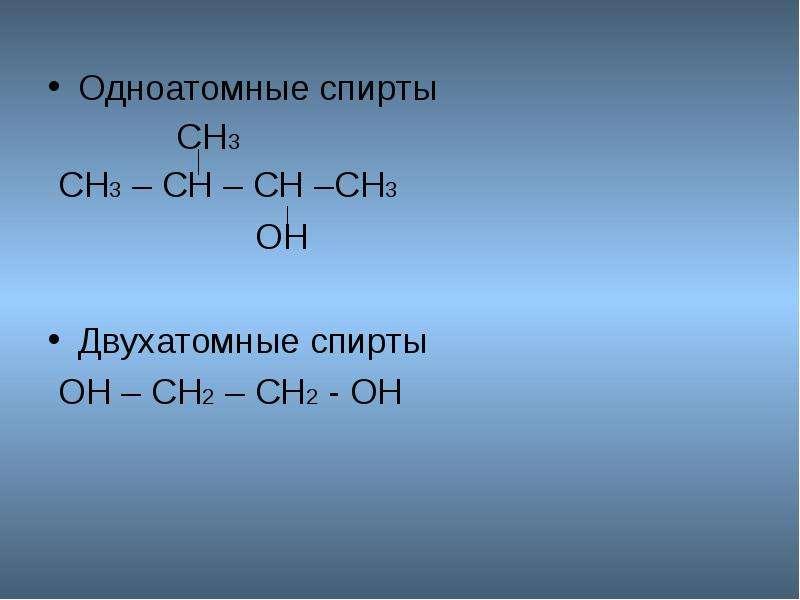 Одноатомные спирты Одноатомные спирты СН3 СН3 – СН – СН –СН3 ОН Двухатомные спирты ОН – СН2 – СН2 -
