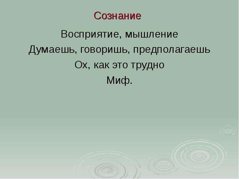 Сознание Восприятие, мышление Думаешь, говоришь, предполагаешь Ох, как это трудно Миф.