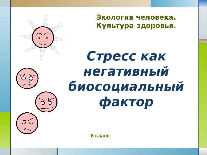 Презентация Стресс как негативный биосоциальный фактор Экология человека. Культура здоровья.
