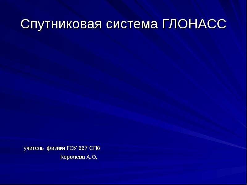 Спутниковая система ГЛОНАСС учитель физики ГОУ 667 СПб Королева А. О.