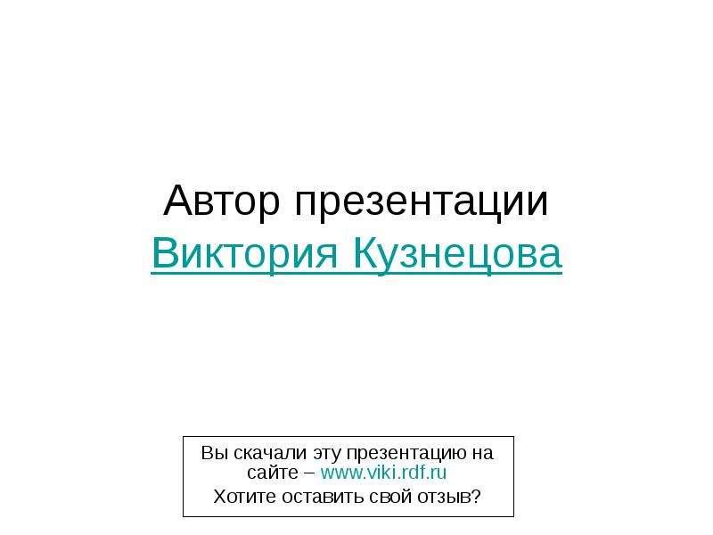 Автор презентации Виктория Кузнецова Вы скачали эту презентацию на сайте – Хотите оставить свой отзы