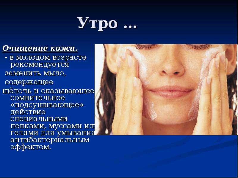 Утро … Очищение кожи. - в молодом возрасте рекомендуется заменить мыло, содержащее щёлочь и оказываю