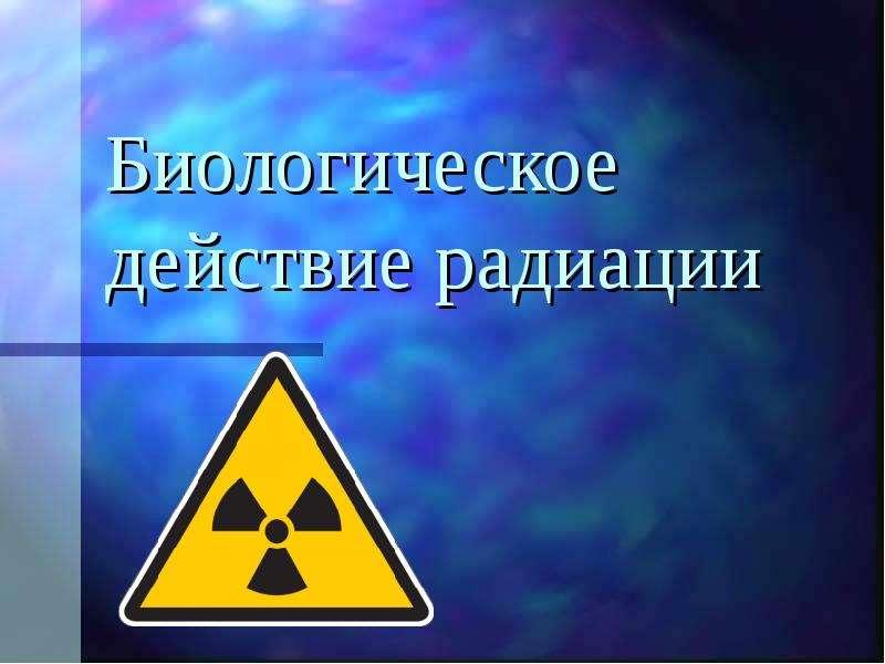 Презентация Биологическое действие радиации