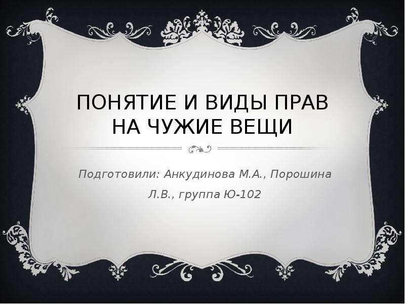 Презентация ПОНЯТИЕ И ВИДЫ ПРАВ НА ЧУЖИЕ ВЕЩИ