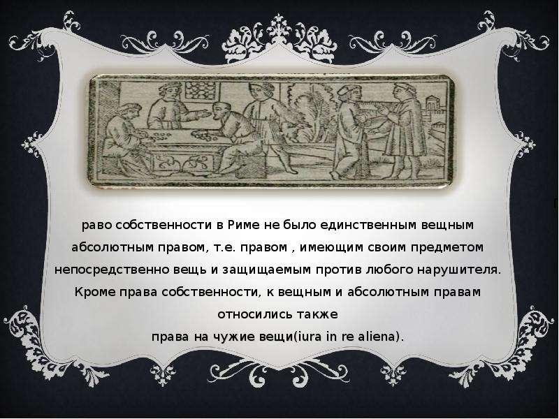Право собственности в Риме не было единственным вещным абсолютным правом, т. е. правом , имеющим сво